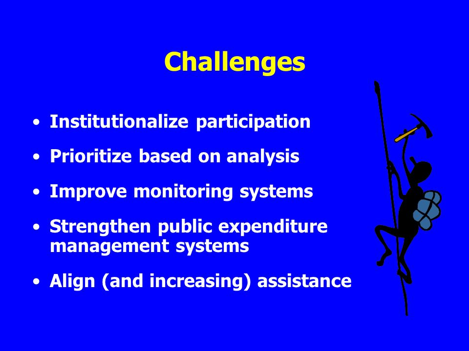 Challenges Institutionalize participation Prioritize based on analysis Improve monitoring systems Strengthen public expenditure management systems Align (and increasing) assistance
