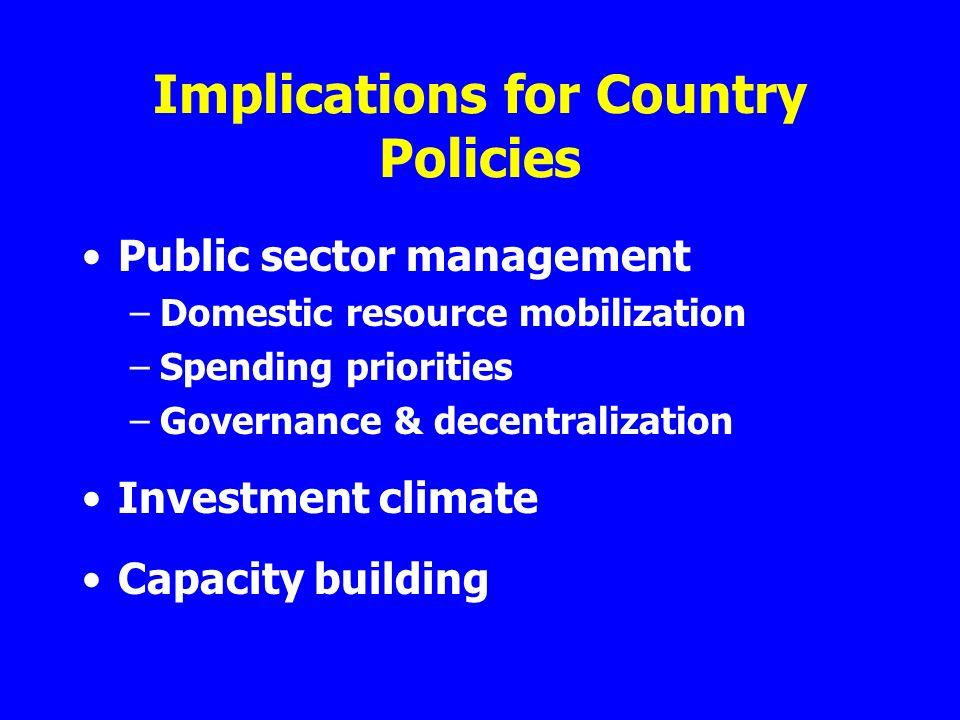 Implications for Country Policies Public sector management –Domestic resource mobilization –Spending priorities –Governance & decentralization Investment climate Capacity building