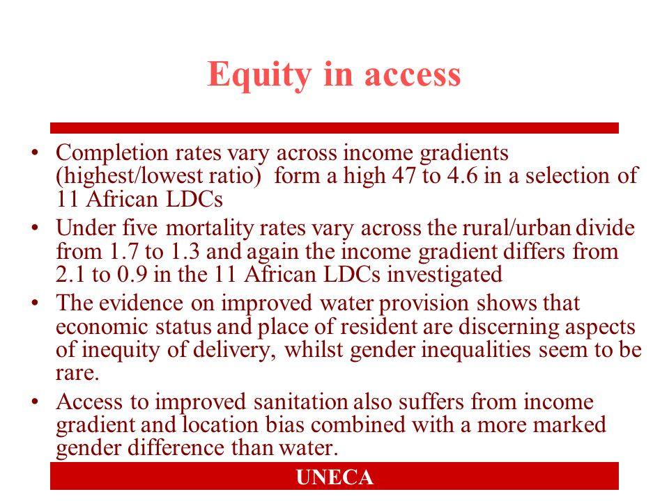 UNECA Equity in access Completion rates vary across income gradients (highest/lowest ratio) form a high 47 to 4.6 in a selection of 11 African LDCs Under five mortality rates vary across the rural/urban divide from 1.7 to 1.3 and again the income gradient differs from 2.1 to 0.9 in the 11 African LDCs investigated The evidence on improved water provision shows that economic status and place of resident are discerning aspects of inequity of delivery, whilst gender inequalities seem to be rare.