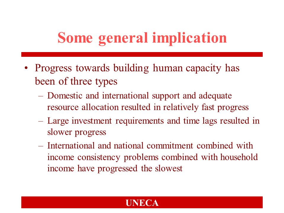 UNECA Some general implication Progress towards building human capacity has been of three types –Domestic and international support and adequate resou