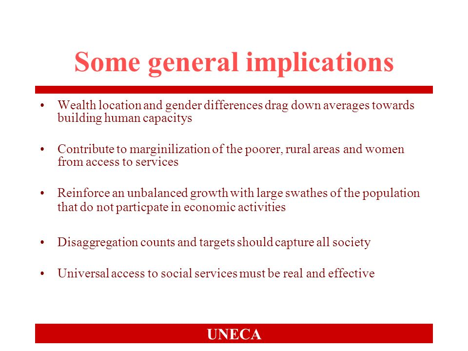 UNECA Some general implications Wealth location and gender differences drag down averages towards building human capacitys Contribute to marginilization of the poorer, rural areas and women from access to services Reinforce an unbalanced growth with large swathes of the population that do not particpate in economic activities Disaggregation counts and targets should capture all society Universal access to social services must be real and effective