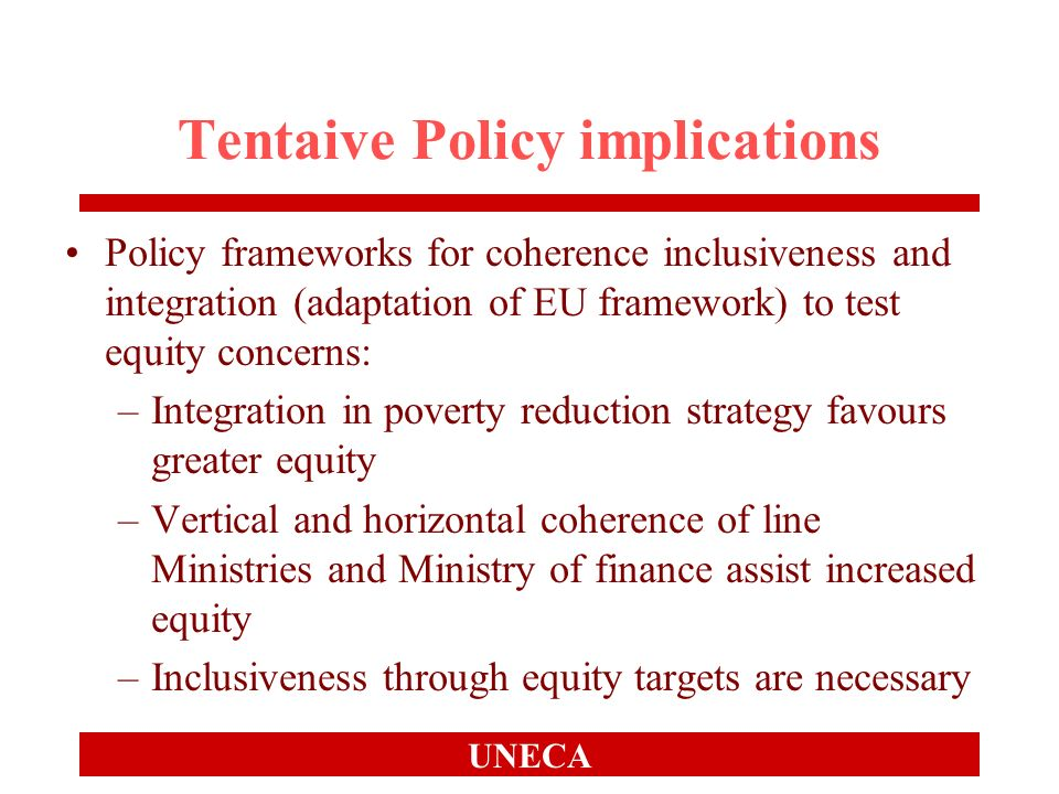 UNECA Tentaive Policy implications Policy frameworks for coherence inclusiveness and integration (adaptation of EU framework) to test equity concerns: –Integration in poverty reduction strategy favours greater equity –Vertical and horizontal coherence of line Ministries and Ministry of finance assist increased equity –Inclusiveness through equity targets are necessary