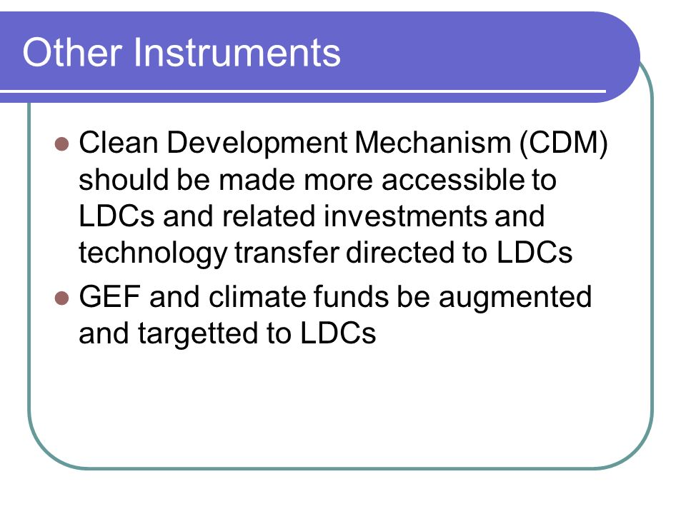 Other Instruments Clean Development Mechanism (CDM) should be made more accessible to LDCs and related investments and technology transfer directed to LDCs GEF and climate funds be augmented and targetted to LDCs