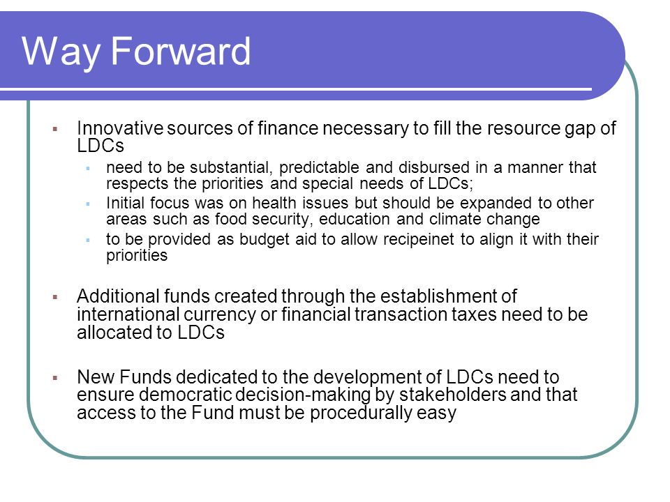 Way Forward Innovative sources of finance necessary to fill the resource gap of LDCs need to be substantial, predictable and disbursed in a manner that respects the priorities and special needs of LDCs; Initial focus was on health issues but should be expanded to other areas such as food security, education and climate change to be provided as budget aid to allow recipeinet to align it with their priorities Additional funds created through the establishment of international currency or financial transaction taxes need to be allocated to LDCs New Funds dedicated to the development of LDCs need to ensure democratic decision-making by stakeholders and that access to the Fund must be procedurally easy