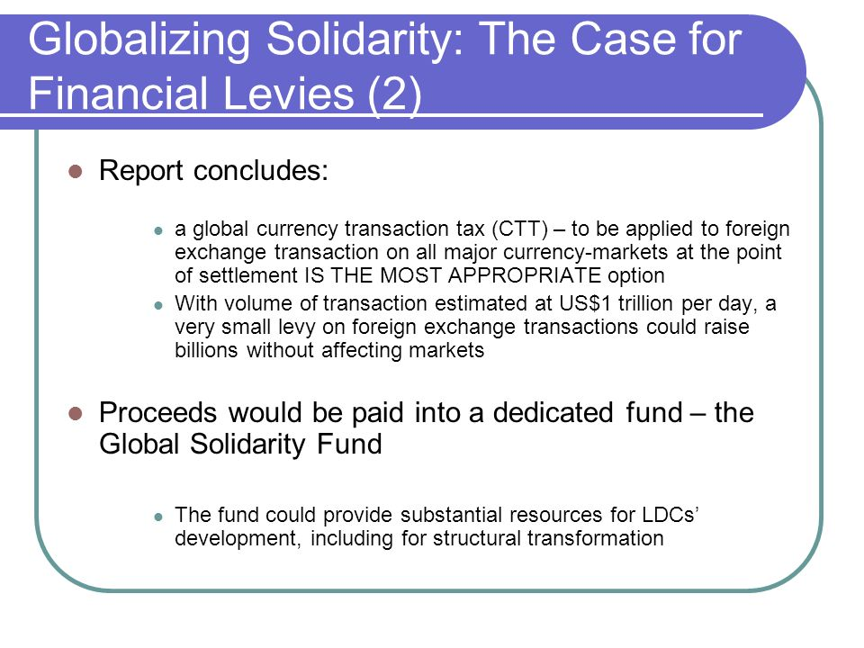 Globalizing Solidarity: The Case for Financial Levies (2) Report concludes: a global currency transaction tax (CTT) – to be applied to foreign exchang