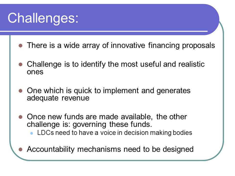 Challenges: There is a wide array of innovative financing proposals Challenge is to identify the most useful and realistic ones One which is quick to implement and generates adequate revenue Once new funds are made available, the other challenge is: governing these funds.