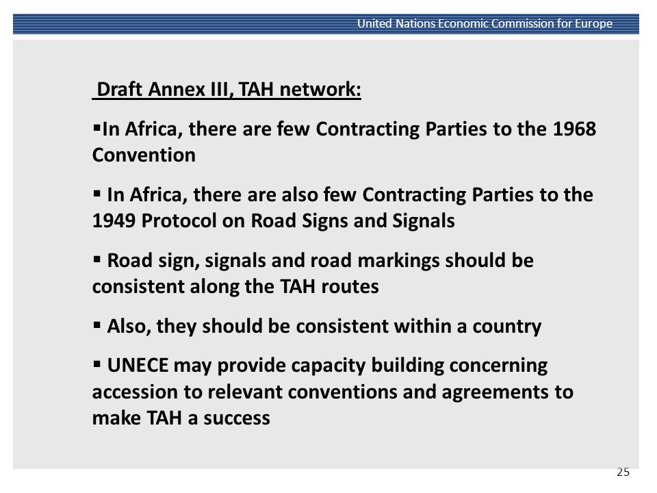 26 United Nations Economic Commission for Europe Source: http://live.unece.org/trans/maps/un-transport-agreements-and-conventions-09.htmlhttp://live.unece.org/trans/maps/un-transport-agreements-and-conventions-09.html