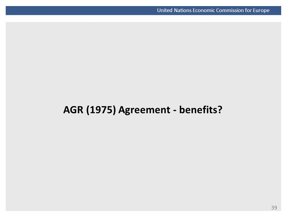 40 United Nations Economic Commission for Europe Road: High and early interest in integrating and standardizing The 1950 Declaration; substantive revision in 1975 (AGR Agreement) High standards: comprehensive and technically demanding Complemented by other operational legal instruments (road traffic, signs and signals, transport of dangerous goods, vehicle harmonization, border crossing facilitation) Complemented by the legal liability regime (CMR Agreement) Ongoing interest and amendments (road safety audits)