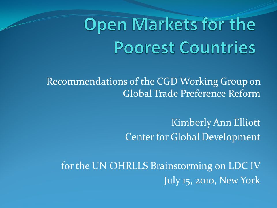Recommendations of the CGD Working Group on Global Trade Preference Reform Kimberly Ann Elliott Center for Global Development for the UN OHRLLS Brainstorming on LDC IV July 15, 2010, New York