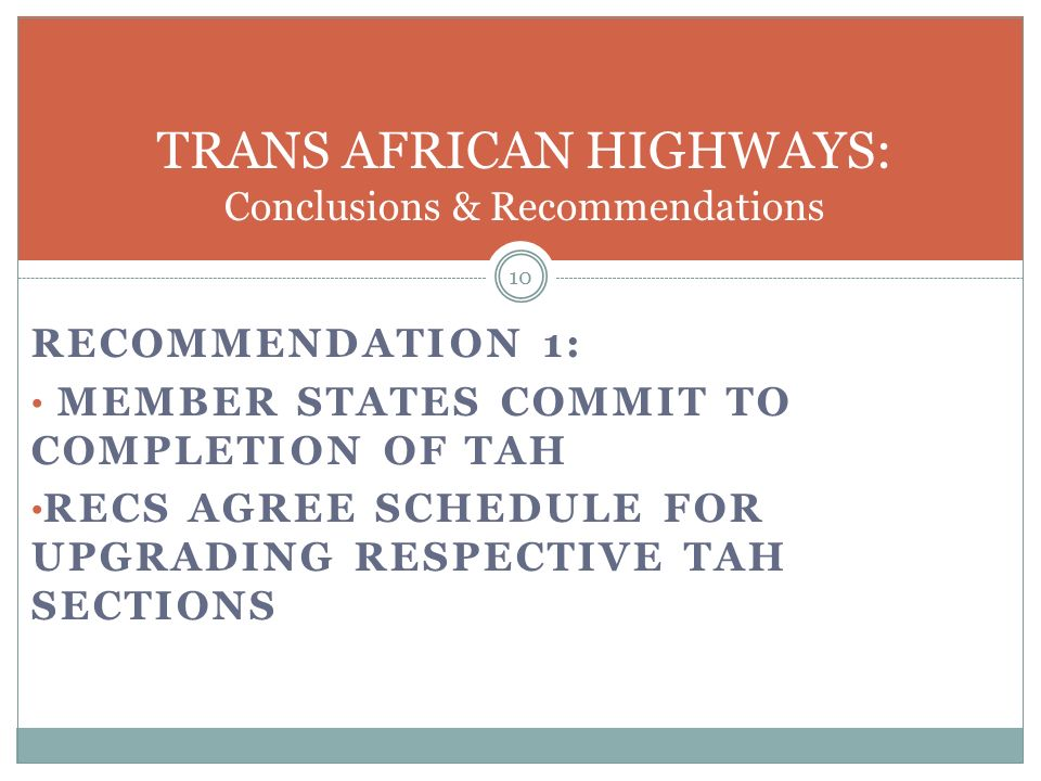 RECOMMENDATION 1: MEMBER STATES COMMIT TO COMPLETION OF TAH RECS AGREE SCHEDULE FOR UPGRADING RESPECTIVE TAH SECTIONS 10 TRANS AFRICAN HIGHWAYS: Conclusions & Recommendations