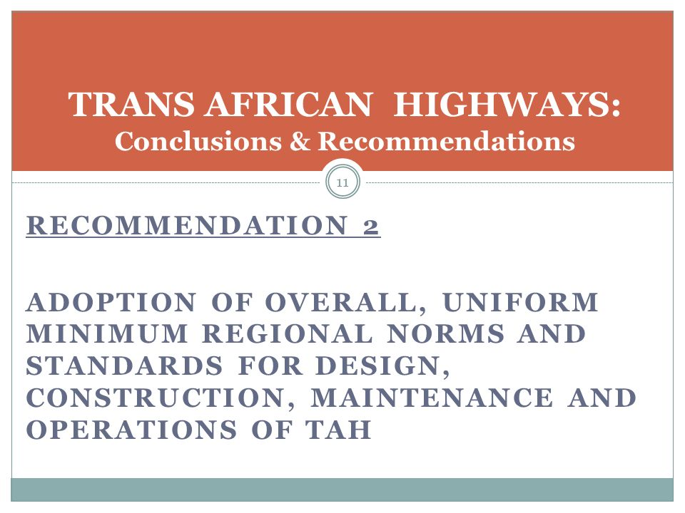 RECOMMENDATION 2 ADOPTION OF OVERALL, UNIFORM MINIMUM REGIONAL NORMS AND STANDARDS FOR DESIGN, CONSTRUCTION, MAINTENANCE AND OPERATIONS OF TAH 11 TRANS AFRICAN HIGHWAYS: Conclusions & Recommendations