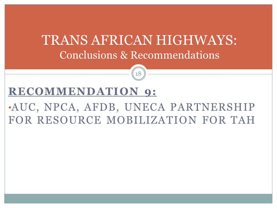 RECOMMENDATION 9: AUC, NPCA, AFDB, UNECA PARTNERSHIP FOR RESOURCE MOBILIZATION FOR TAH 18 TRANS AFRICAN HIGHWAYS: Conclusions & Recommendations