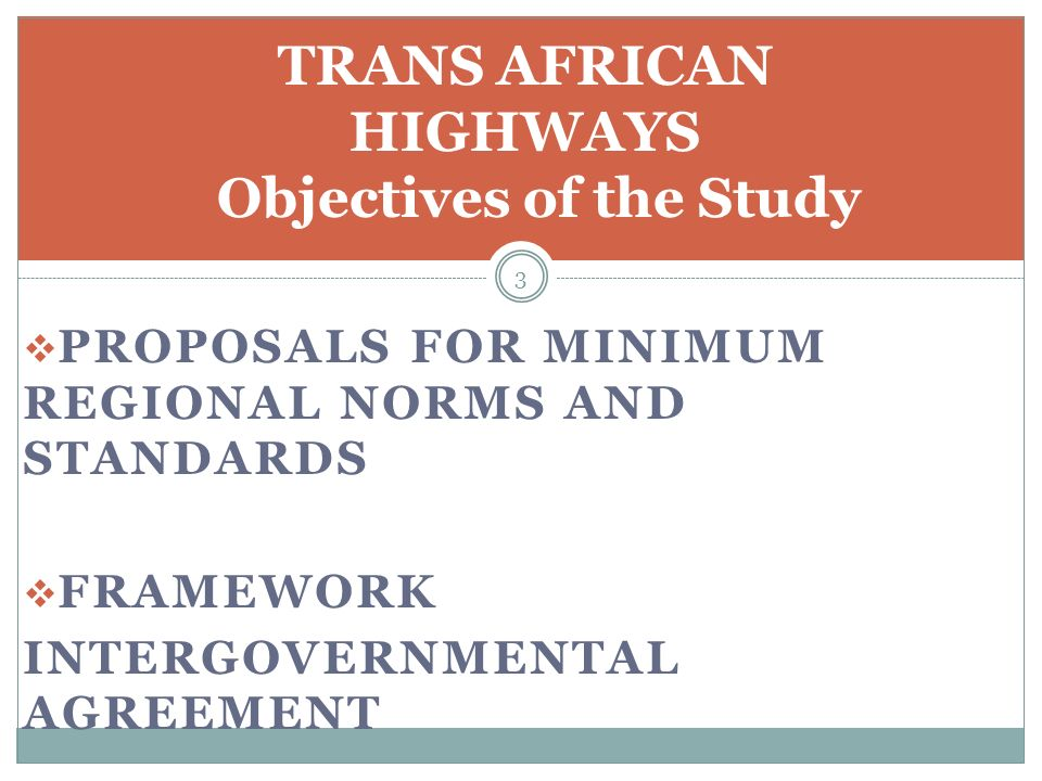 PROPOSALS FOR MINIMUM REGIONAL NORMS AND STANDARDS FRAMEWORK INTERGOVERNMENTAL AGREEMENT 3 TRANS AFRICAN HIGHWAYS Objectives of the Study