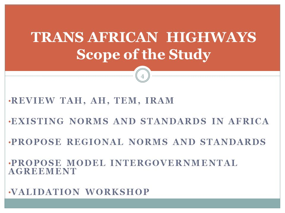 REVIEW TAH, AH, TEM, IRAM EXISTING NORMS AND STANDARDS IN AFRICA PROPOSE REGIONAL NORMS AND STANDARDS PROPOSE MODEL INTERGOVERNMENTAL AGREEMENT VALIDATION WORKSHOP 4 TRANS AFRICAN HIGHWAYS Scope of the Study