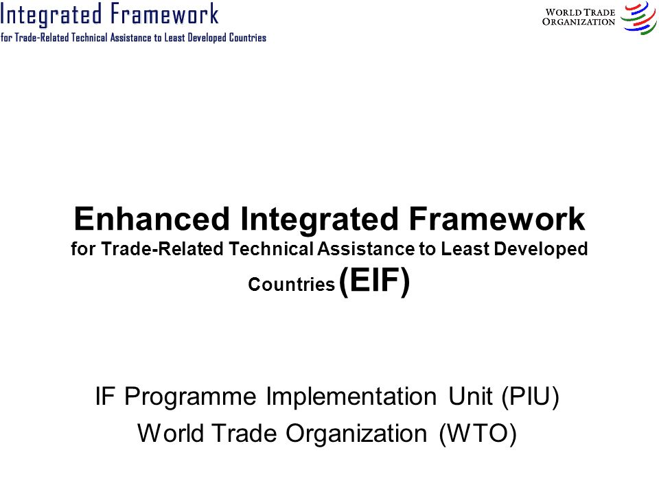 Enhanced Integrated Framework for Trade-Related Technical Assistance to Least Developed Countries (EIF) IF Programme Implementation Unit (PIU) World T