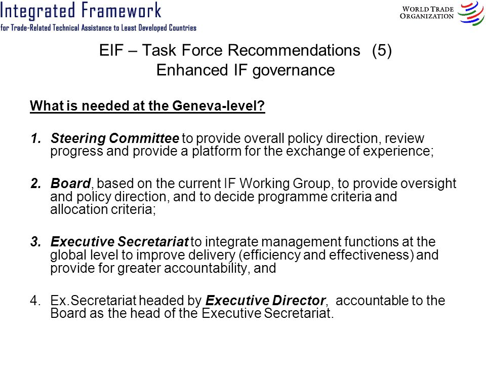 EIF – Task Force Recommendations (5) Enhanced IF governance What is needed at the Geneva-level? 1.Steering Committee to provide overall policy directi