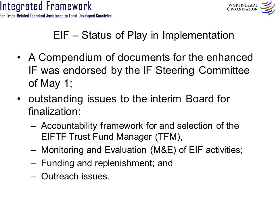 EIF – Status of Play in Implementation A Compendium of documents for the enhanced IF was endorsed by the IF Steering Committee of May 1; outstanding i
