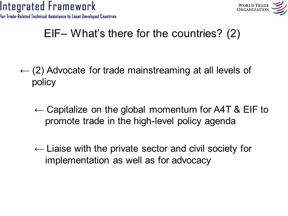EIF– Whats there for the countries? (2) (2) Advocate for trade mainstreaming at all levels of policy Capitalize on the global momentum for A4T & EIF t