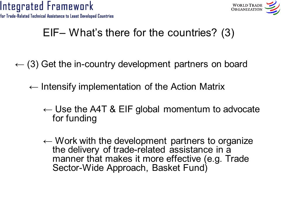EIF– Whats there for the countries? (3) (3) Get the in-country development partners on board Intensify implementation of the Action Matrix Use the A4T