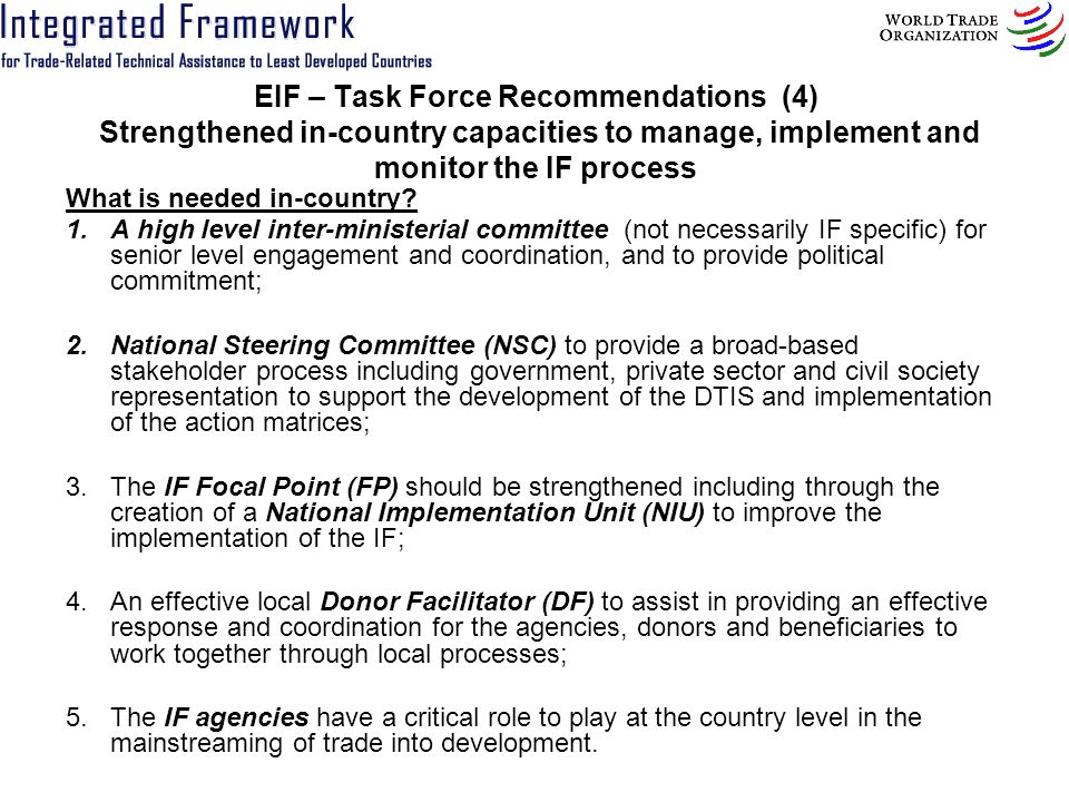 EIF – Task Force Recommendations (4) Strengthened in country capacities to manage, implement and monitor the IF process What is needed in-country? 1.A