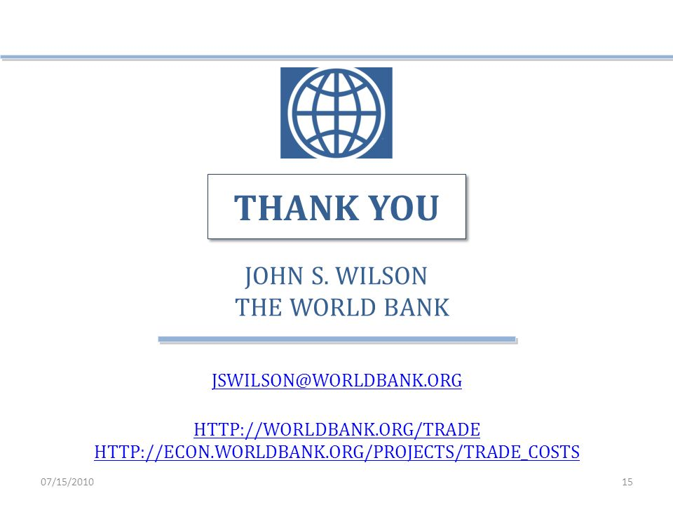 JOHN S. WILSON THE WORLD BANK JSWILSON@WORLDBANK.ORG HTTP://WORLDBANK.ORG/TRADE HTTP://ECON.WORLDBANK.ORG/PROJECTS/TRADE_COSTS THANK YOU 07/15/201015
