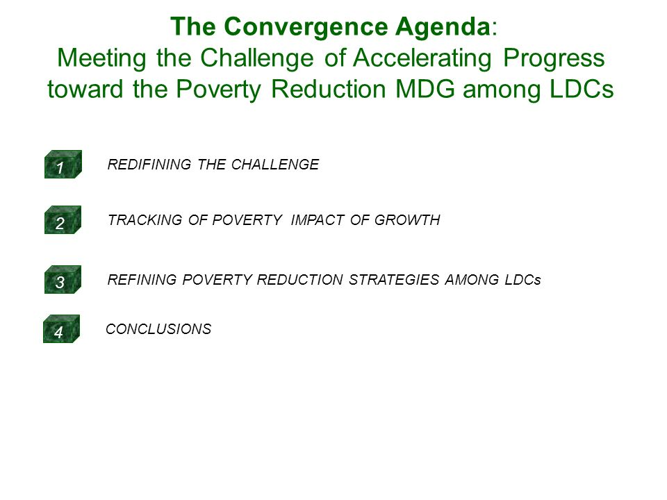 1 REDIFINING THE CHALLENGE 3 REFINING POVERTY REDUCTION STRATEGIES AMONG LDCs 2 TRACKING OF POVERTY IMPACT OF GROWTH 4 CONCLUSIONS The Convergence Agenda: Meeting the Challenge of Accelerating Progress toward the Poverty Reduction MDG among LDCs