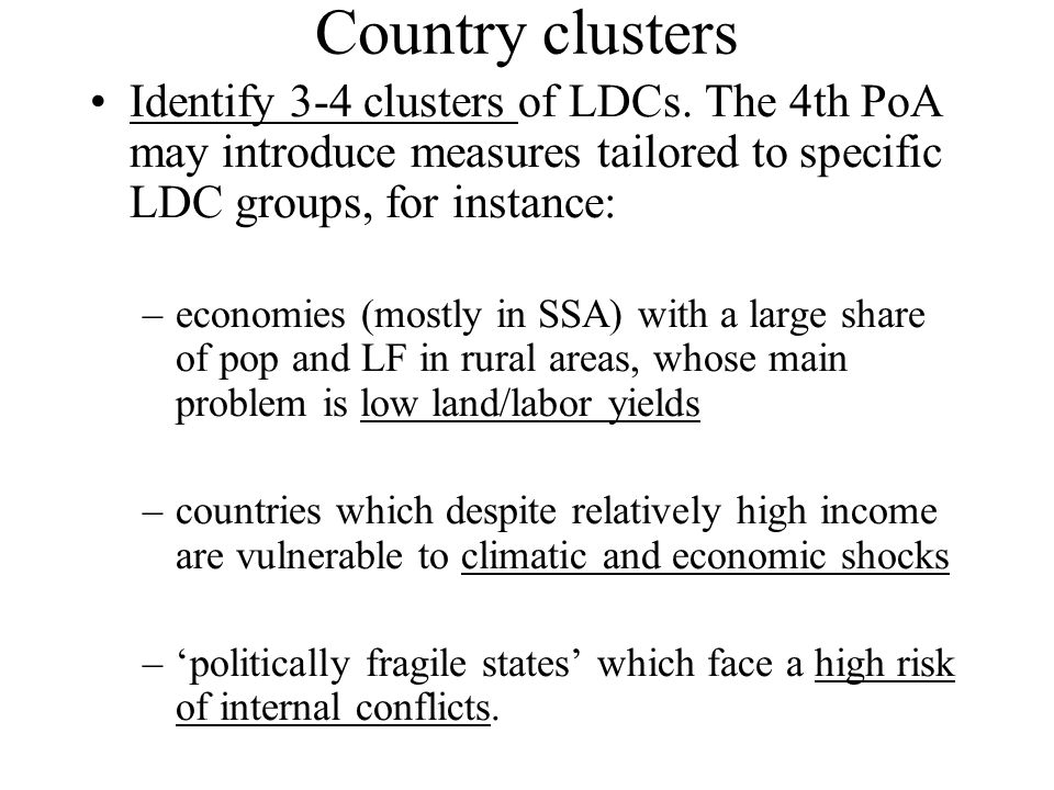 Country clusters Identify 3-4 clusters of LDCs. The 4th PoA may introduce measures tailored to specific LDC groups, for instance: –economies (mostly i