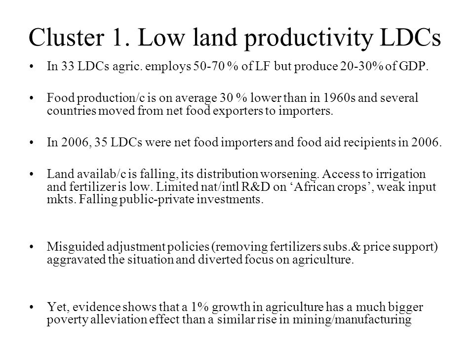 Cluster 1. Low land productivity LDCs In 33 LDCs agric. employs 50-70 % of LF but produce 20-30% of GDP. Food production/c is on average 30 % lower th