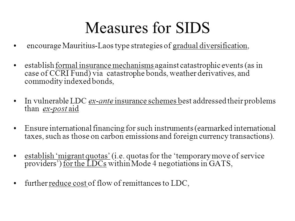 Measures for SIDS encourage Mauritius-Laos type strategies of gradual diversification, establish formal insurance mechanisms against catastrophic events (as in case of CCRI Fund) via catastrophe bonds, weather derivatives, and commodity indexed bonds, In vulnerable LDC ex-ante insurance schemes best addressed their problems than ex-post aid Ensure international financing for such instruments (earmarked international taxes, such as those on carbon emissions and foreign currency transactions).