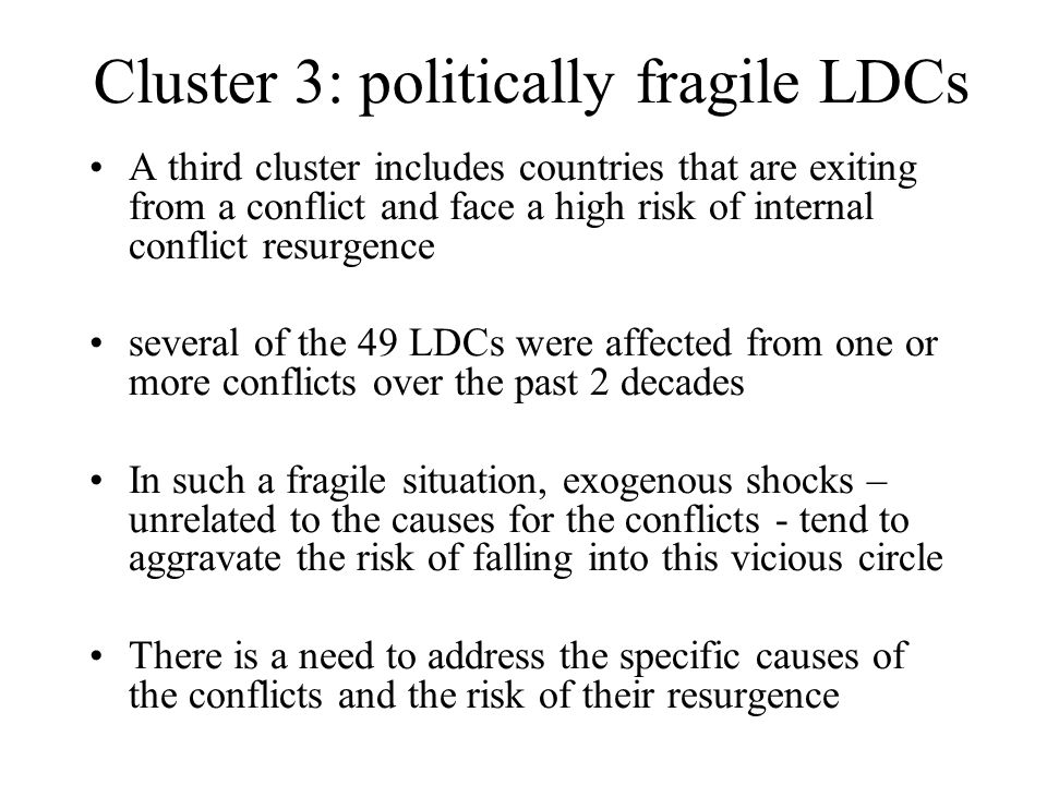 Cluster 3: politically fragile LDCs A third cluster includes countries that are exiting from a conflict and face a high risk of internal conflict resu
