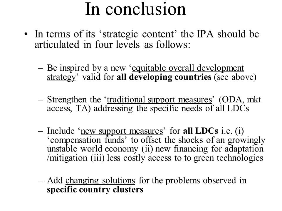 In conclusion In terms of its strategic content the IPA should be articulated in four levels as follows: –Be inspired by a new equitable overall development strategy valid for all developing countries (see above) –Strengthen the traditional support measures (ODA, mkt access, TA) addressing the specific needs of all LDCs –Include new support measures for all LDCs i.e.