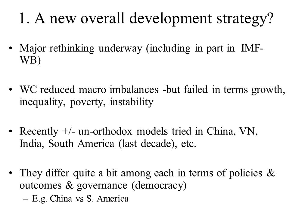1. A new overall development strategy? Major rethinking underway (including in part in IMF- WB) WC reduced macro imbalances -but failed in terms growt