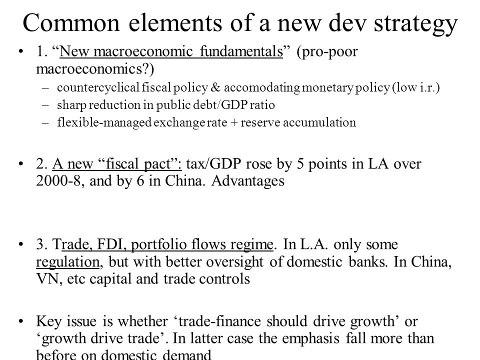 Common elements of a new dev strategy 1. New macroeconomic fundamentals (pro-poor macroeconomics?) –countercyclical fiscal policy & accomodating monet
