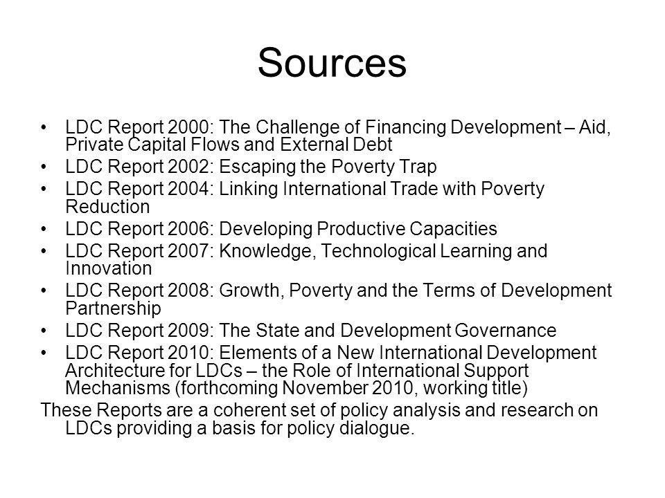 Sources LDC Report 2000: The Challenge of Financing Development – Aid, Private Capital Flows and External Debt LDC Report 2002: Escaping the Poverty Trap LDC Report 2004: Linking International Trade with Poverty Reduction LDC Report 2006: Developing Productive Capacities LDC Report 2007: Knowledge, Technological Learning and Innovation LDC Report 2008: Growth, Poverty and the Terms of Development Partnership LDC Report 2009: The State and Development Governance LDC Report 2010: Elements of a New International Development Architecture for LDCs – the Role of International Support Mechanisms (forthcoming November 2010, working title) These Reports are a coherent set of policy analysis and research on LDCs providing a basis for policy dialogue.