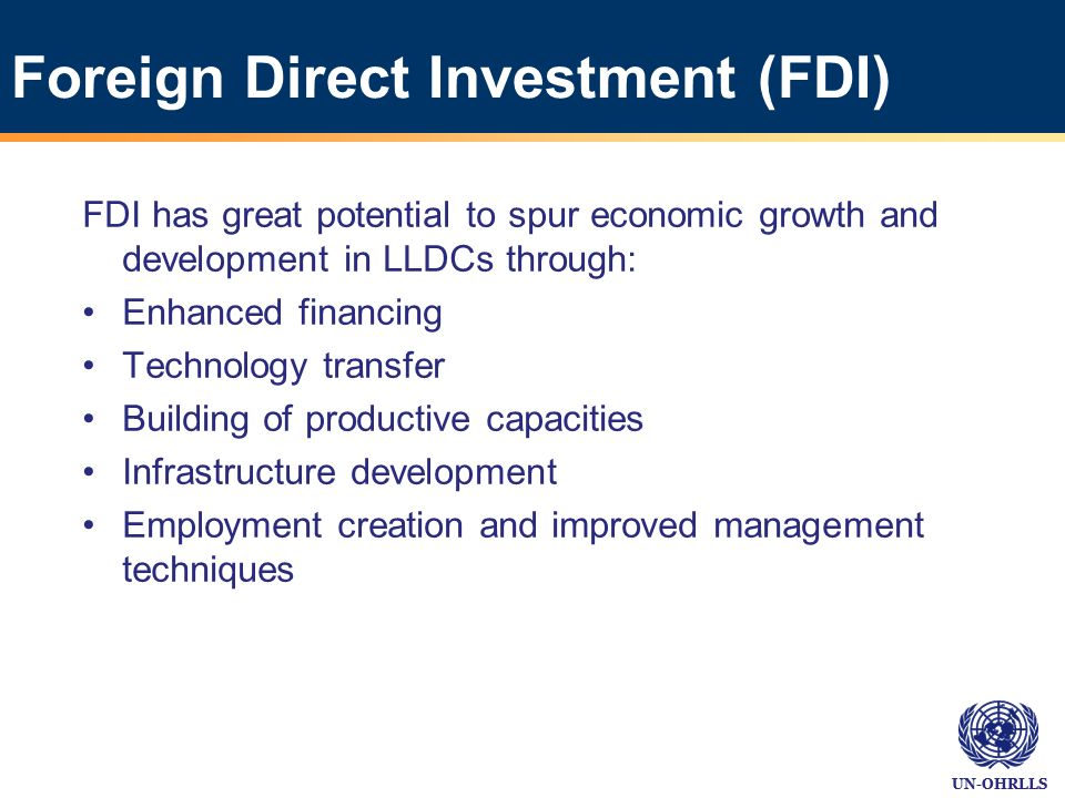 UN-OHRLLS Foreign Direct Investment (FDI) FDI has great potential to spur economic growth and development in LLDCs through: Enhanced financing Technol