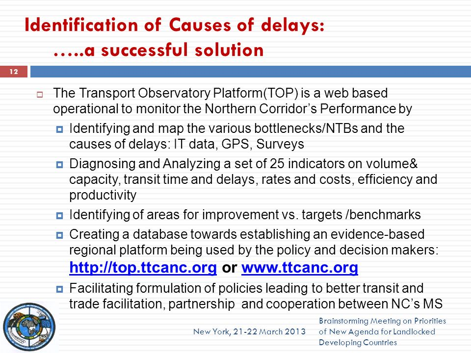 Identification of Causes of delays: …..a successful solution The Transport Observatory Platform(TOP) is a web based operational to monitor the Northern Corridors Performance by Identifying and map the various bottlenecks/NTBs and the causes of delays: IT data, GPS, Surveys Diagnosing and Analyzing a set of 25 indicators on volume& capacity, transit time and delays, rates and costs, efficiency and productivity Identifying of areas for improvement vs.