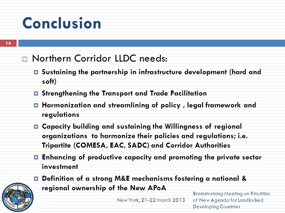 Conclusion Northern Corridor LLDC needs: Sustaining the partnership in infrastructure development (hard and soft) Strengthening the Transport and Trad
