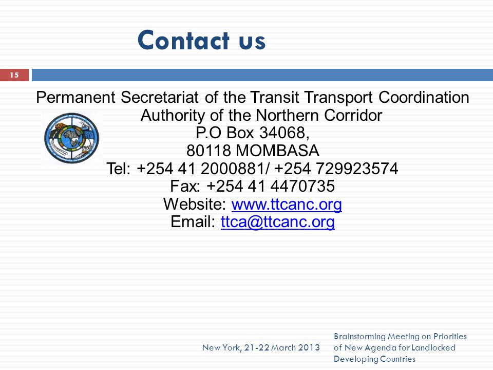 Contact us Brainstorming Meeting on Priorities of New Agenda for Landlocked Developing Countries New York, 21-22 March 2013 15 Permanent Secretariat of the Transit Transport Coordination Authority of the Northern Corridor P.O Box 34068, 80118 MOMBASA Tel: +254 41 2000881/ +254 729923574 Fax: +254 41 4470735 Website: www.ttcanc.orgwww.ttcanc.org Email: ttca@ttcanc.orgttca@ttcanc.org