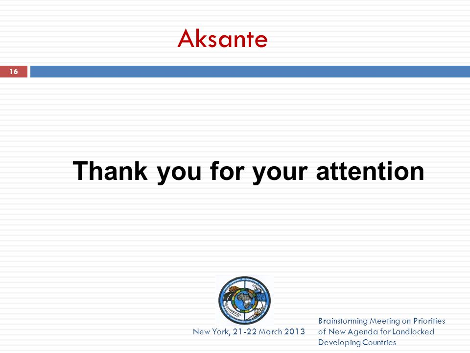 Aksante Brainstorming Meeting on Priorities of New Agenda for Landlocked Developing Countries New York, 21-22 March 2013 16 Thank you for your attenti