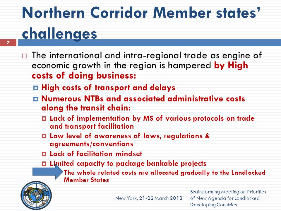 Northern Corridor Member states challenges The international and intra-regional trade as engine of economic growth in the region is hampered by High costs of doing business: High costs of transport and delays Numerous NTBs and associated administrative costs along the transit chain: Lack of implementation by MS of various protocols on trade and transport facilitation Low level of awareness of laws, regulations & agreements/conventions Lack of facilitation mindset Limited capacity to package bankable projects The whole related costs are allocated gradually to the Landlocked Member States Brainstorming Meeting on Priorities of New Agenda for Landlocked Developing Countries New York, March