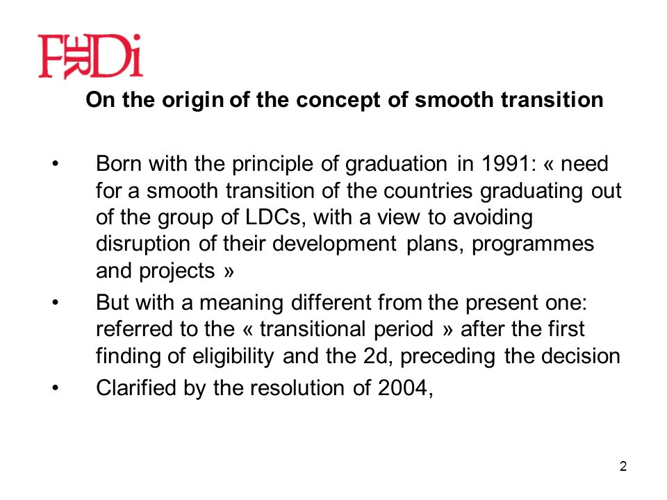 2 On the origin of the concept of smooth transition Born with the principle of graduation in 1991: « need for a smooth transition of the countries graduating out of the group of LDCs, with a view to avoiding disruption of their development plans, programmes and projects » But with a meaning different from the present one: referred to the « transitional period » after the first finding of eligibility and the 2d, preceding the decision Clarified by the resolution of 2004,