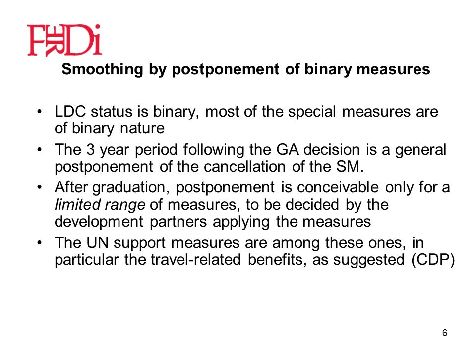 6 Smoothing by postponement of binary measures LDC status is binary, most of the special measures are of binary nature The 3 year period following the GA decision is a general postponement of the cancellation of the SM.