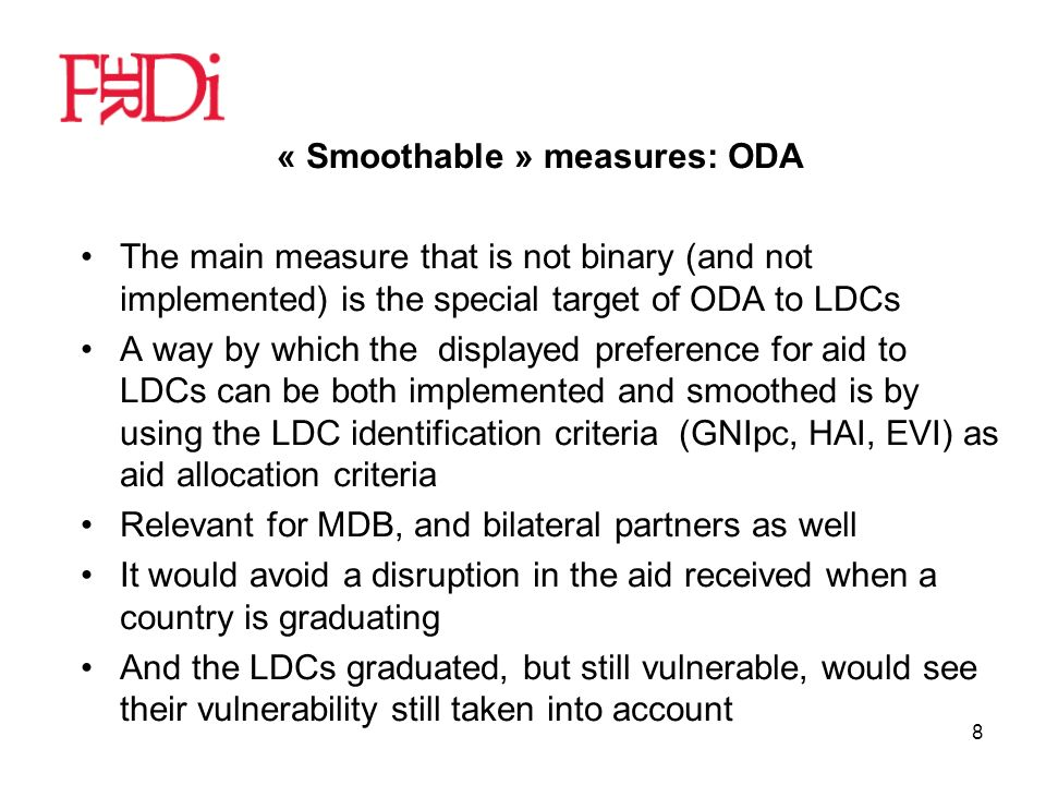 8 « Smoothable » measures: ODA The main measure that is not binary (and not implemented) is the special target of ODA to LDCs A way by which the displayed preference for aid to LDCs can be both implemented and smoothed is by using the LDC identification criteria (GNIpc, HAI, EVI) as aid allocation criteria Relevant for MDB, and bilateral partners as well It would avoid a disruption in the aid received when a country is graduating And the LDCs graduated, but still vulnerable, would see their vulnerability still taken into account