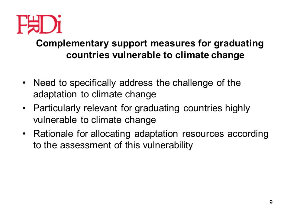 9 Complementary support measures for graduating countries vulnerable to climate change Need to specifically address the challenge of the adaptation to climate change Particularly relevant for graduating countries highly vulnerable to climate change Rationale for allocating adaptation resources according to the assessment of this vulnerability