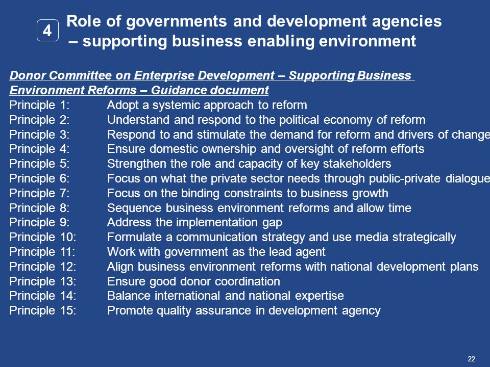 22Name, Place, Date Role of governments and development agencies – supporting business enabling environment 4 Donor Committee on Enterprise Development – Supporting Business Environment Reforms – Guidance document Principle 1:Adopt a systemic approach to reform Principle 2:Understand and respond to the political economy of reform Principle 3:Respond to and stimulate the demand for reform and drivers of change Principle 4:Ensure domestic ownership and oversight of reform efforts Principle 5:Strengthen the role and capacity of key stakeholders Principle 6:Focus on what the private sector needs through public-private dialogue Principle 7:Focus on the binding constraints to business growth Principle 8:Sequence business environment reforms and allow time Principle 9:Address the implementation gap Principle 10:Formulate a communication strategy and use media strategically Principle 11:Work with government as the lead agent Principle 12:Align business environment reforms with national development plans Principle 13:Ensure good donor coordination Principle 14:Balance international and national expertise Principle 15:Promote quality assurance in development agency