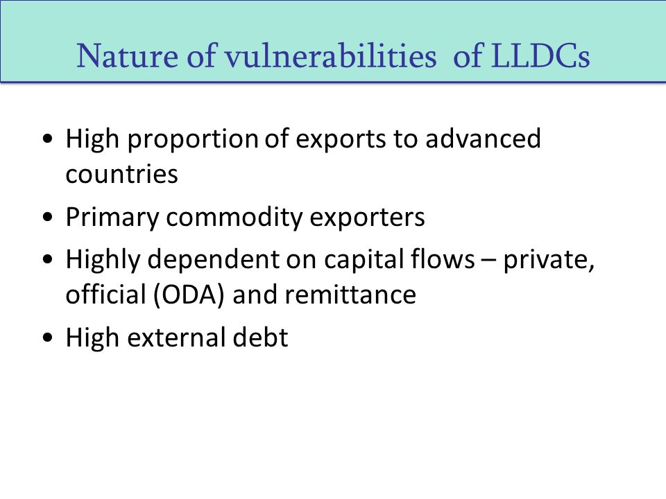 High proportion of exports to advanced countries Primary commodity exporters Highly dependent on capital flows – private, official (ODA) and remittance High external debt Nature of vulnerabilities of LLDCs
