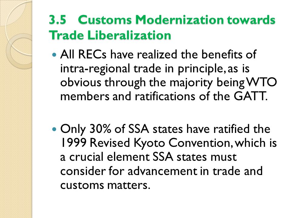 3.5 Customs Modernization towards Trade Liberalization All RECs have realized the benefits of intra-regional trade in principle, as is obvious through
