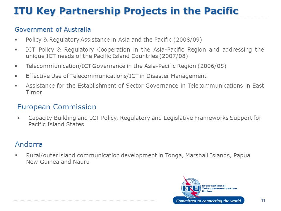 11 ITU Key Partnership Projects in the Pacific Government of Australia Policy & Regulatory Assistance in Asia and the Pacific (2008/09) ICT Policy & R