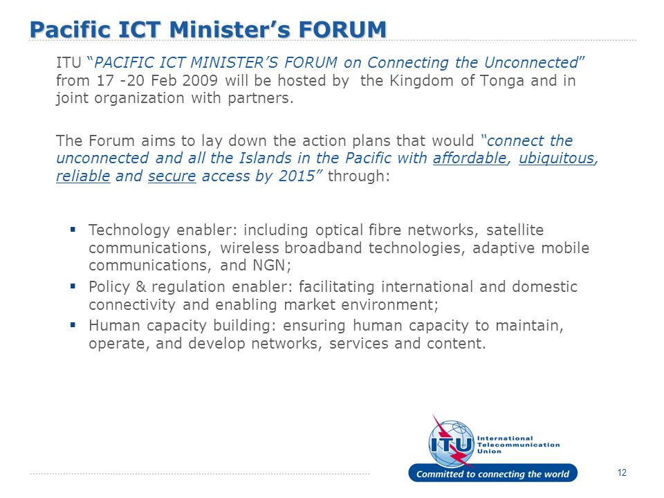 12 ITU PACIFIC ICT MINISTERS FORUM on Connecting the Unconnected from 17 -20 Feb 2009 will be hosted by the Kingdom of Tonga and in joint organization