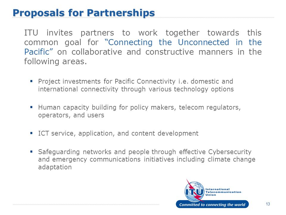 13 ITU invites partners to work together towards this common goal for Connecting the Unconnected in the Pacific on collaborative and constructive mann